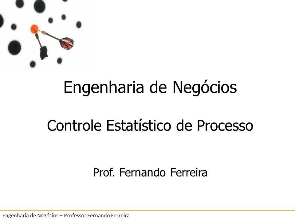 6 Controle Estatístico de Processo Engenharia de Negócios – Professor Fernando Ferreira Engenharia de Negócios Controle Estatístico de Processo Prof.
