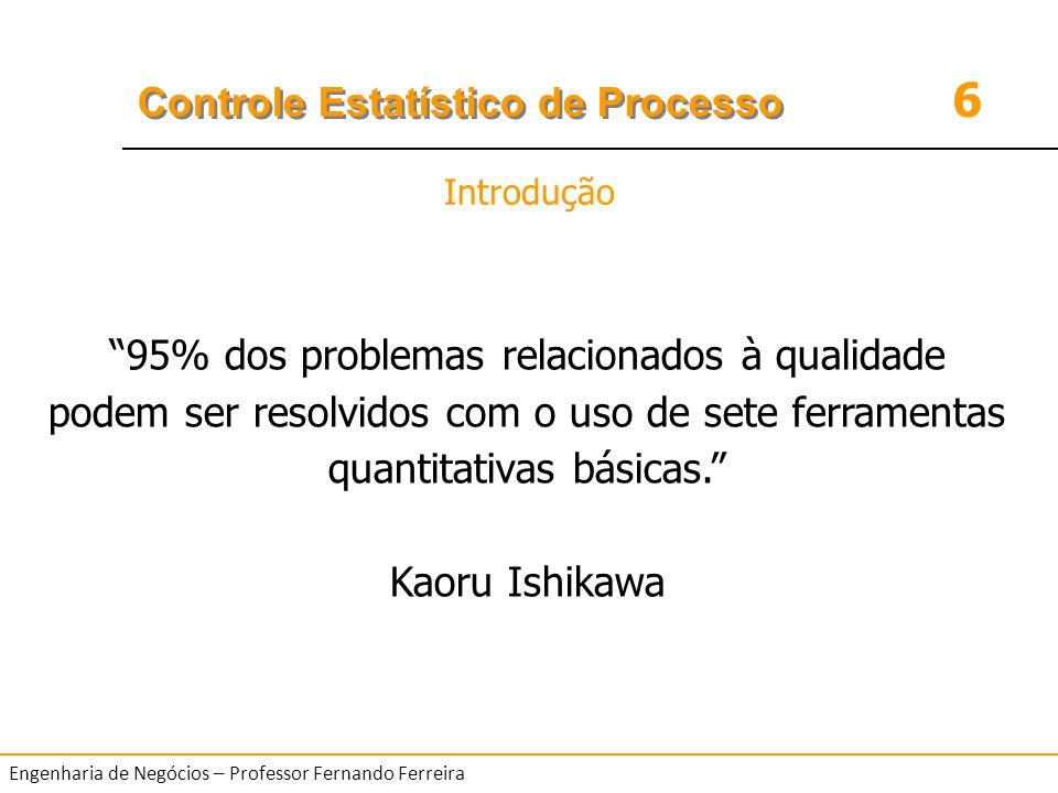6 Controle Estatístico de Processo Engenharia de Negócios – Professor Fernando Ferreira Introdução 95% dos problemas relacionados à qualidade podem se