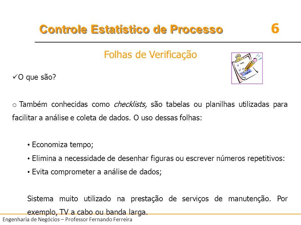 6 Controle Estatístico de Processo Engenharia de Negócios – Professor Fernando Ferreira O que são? o Também conhecidas como checklists, são tabelas ou
