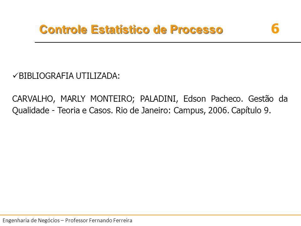 6 Controle Estatístico de Processo Engenharia de Negócios – Professor Fernando Ferreira BIBLIOGRAFIA UTILIZADA: CARVALHO, MARLY MONTEIRO; PALADINI, Ed
