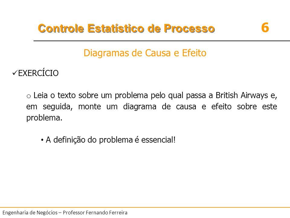 6 Controle Estatístico de Processo Engenharia de Negócios – Professor Fernando Ferreira EXERCÍCIO o Leia o texto sobre um problema pelo qual passa a B