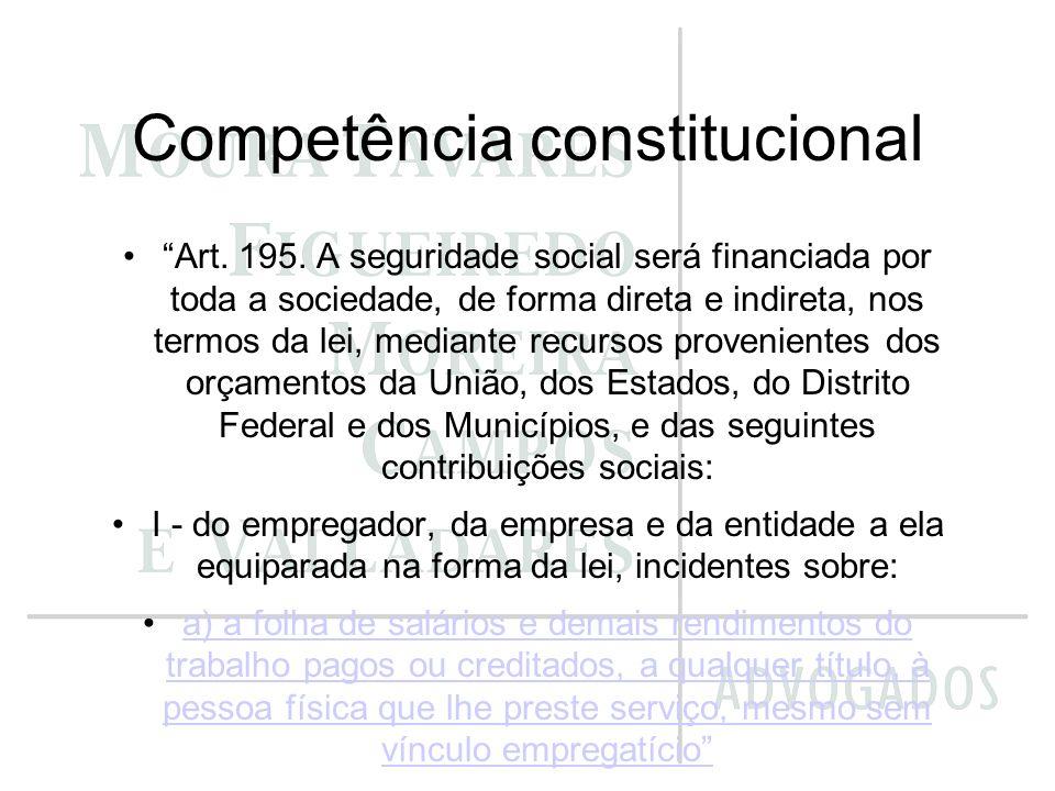 Competência constitucional Art. 195. A seguridade social será financiada por toda a sociedade, de forma direta e indireta, nos termos da lei, mediante