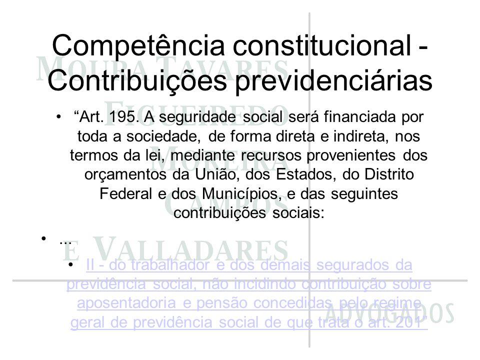 Competência constitucional - Contribuições previdenciárias Art. 195. A seguridade social será financiada por toda a sociedade, de forma direta e indir