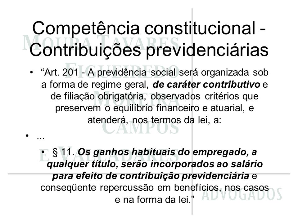 Competência constitucional - Contribuições previdenciárias Art. 201 - A previdência social será organizada sob a forma de regime geral, de caráter con