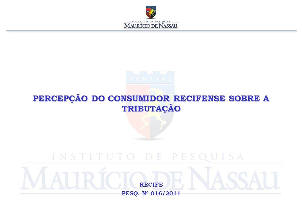 PERCEPÇÃO DO CONSUMIDOR RECIFENSE SOBRE A TRIBUTAÇÃO RECIFE PESQ. Nº 016/2011