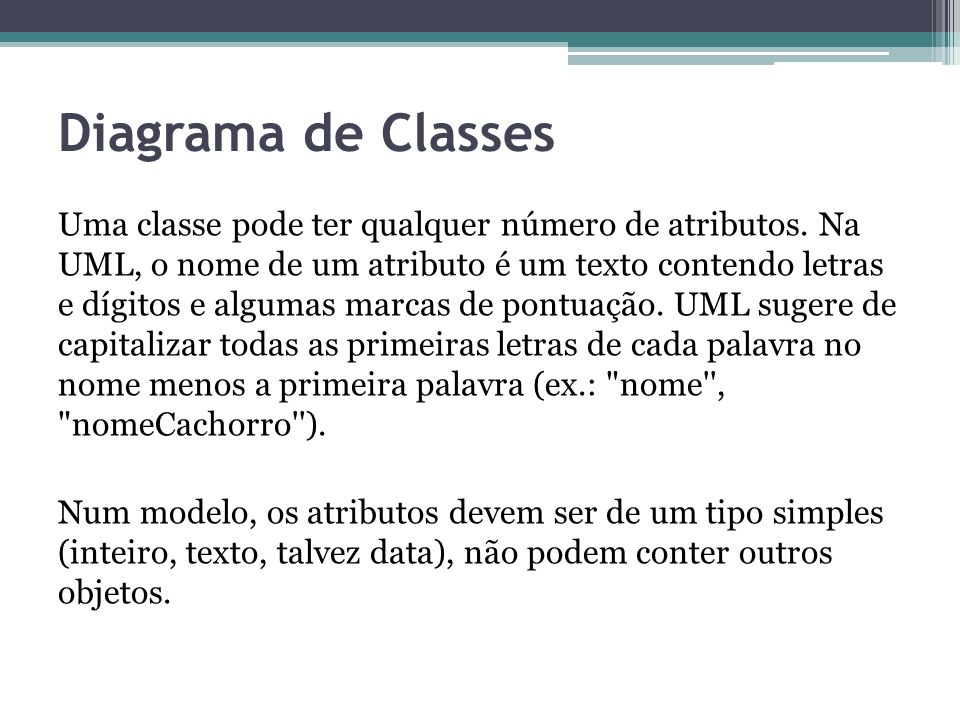 Diagrama de Classes Uma classe pode ter qualquer número de atributos. Na UML, o nome de um atributo é um texto contendo letras e dígitos e algumas mar