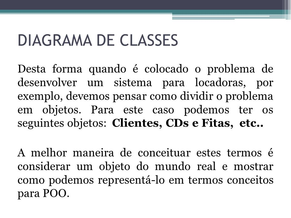 DIAGRAMA DE CLASSES Desta forma quando é colocado o problema de desenvolver um sistema para locadoras, por exemplo, devemos pensar como dividir o prob