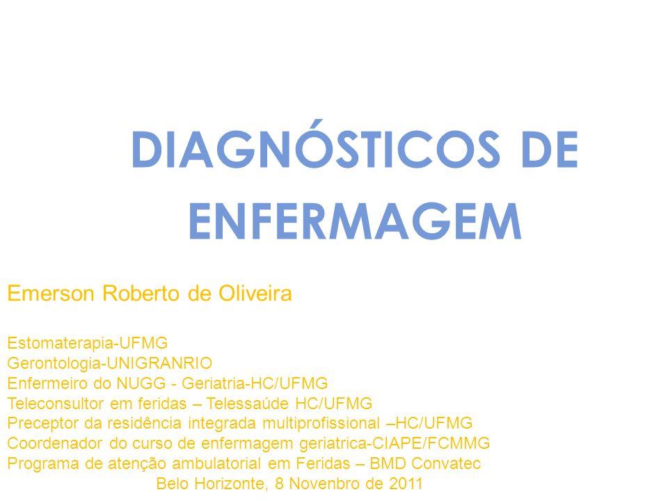 DIAGNÓSTICOS DE ENFERMAGEM Emerson Roberto de Oliveira Estomaterapia-UFMG Gerontologia-UNIGRANRIO Enfermeiro do NUGG - Geriatria-HC/UFMG Teleconsultor em feridas – Telessaúde HC/UFMG Preceptor da residência integrada multiprofissional –HC/UFMG Coordenador do curso de enfermagem geriatrica-CIAPE/FCMMG Programa de atenção ambulatorial em Feridas – BMD Convatec Belo Horizonte, 8 Novenbro de 2011