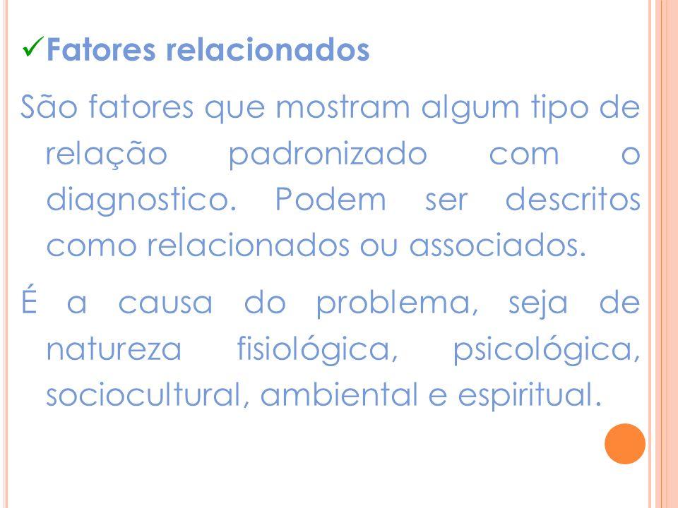 Fatores relacionados São fatores que mostram algum tipo de relação padronizado com o diagnostico. Podem ser descritos como relacionados ou associados.