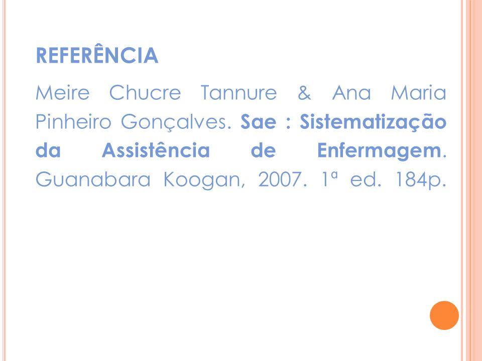 REFERÊNCIA Meire Chucre Tannure & Ana Maria Pinheiro Gonçalves. Sae : Sistematização da Assistência de Enfermagem. Guanabara Koogan, 2007. 1ª ed. 184p