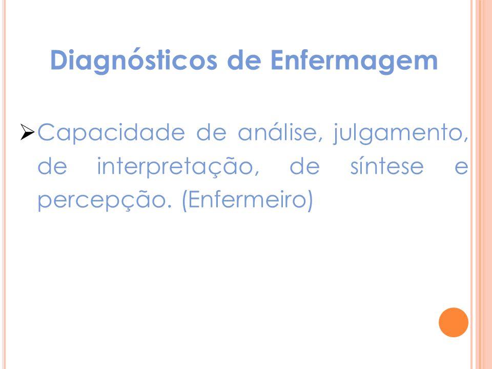 Diagnósticos de Enfermagem Capacidade de análise, julgamento, de interpretação, de síntese e percepção. (Enfermeiro)