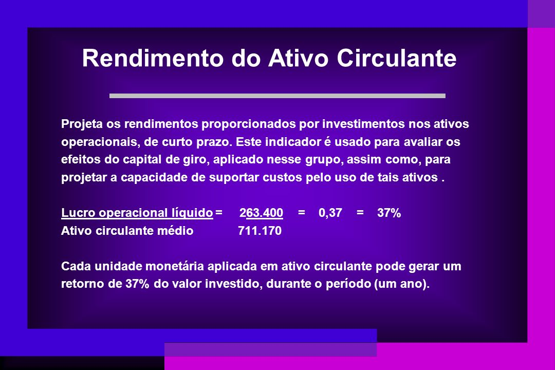 Rendimento do Ativo Circulante Projeta os rendimentos proporcionados por investimentos nos ativos operacionais, de curto prazo. Este indicador é usado