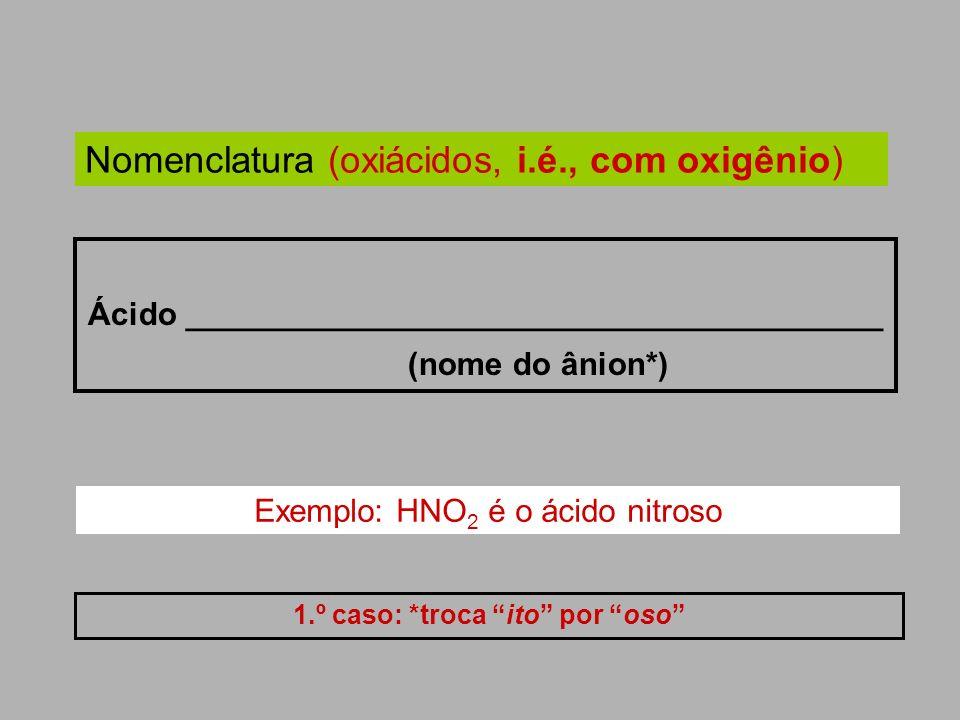 Nomenclatura (oxiácidos, i.é., com oxigênio) Ácido _______________________________________ (nome do ânion*) 1.º caso: *troca ito por oso. Exemplo: HNO