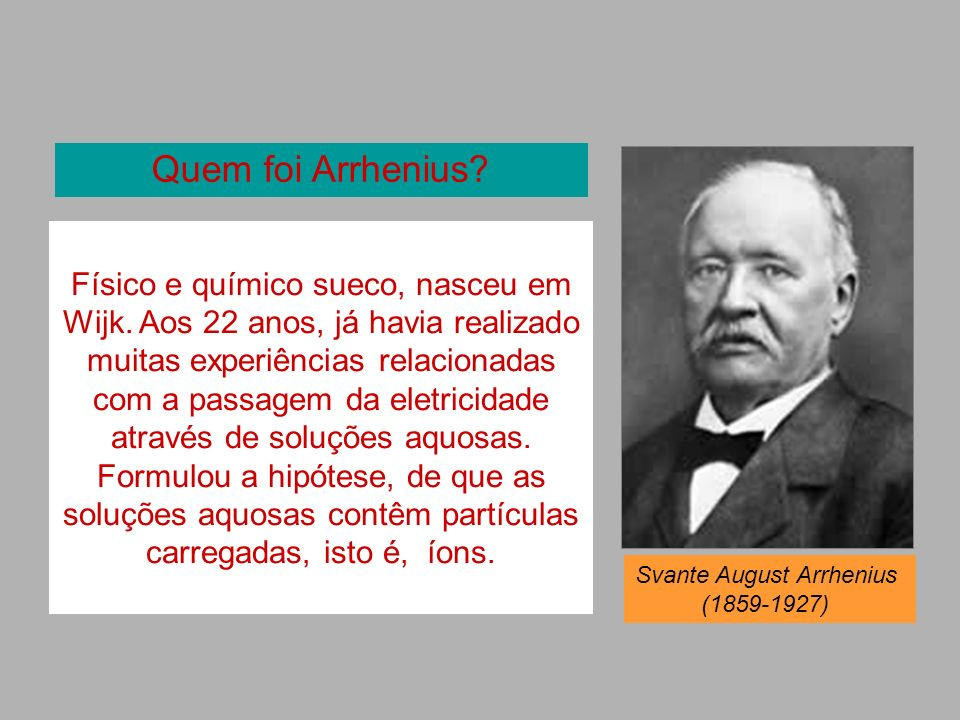 Quem foi Arrhenius? Físico e químico sueco, nasceu em Wijk. Aos 22 anos, já havia realizado muitas experiências relacionadas com a passagem da eletric