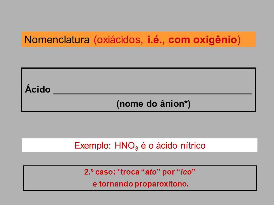 Nomenclatura (oxiácidos, i.é., com oxigênio) Ácido _______________________________________ (nome do ânion*) 2.º caso: *troca ato por ico e tornando pr