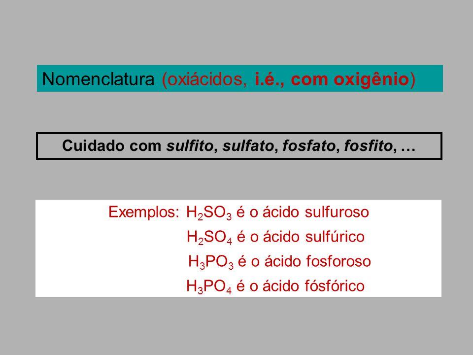 Nomenclatura (oxiácidos, i.é., com oxigênio) Cuidado com sulfito, sulfato, fosfato, fosfito, …. Exemplos: H 2 SO 3 é o ácido sulfuroso H 2 SO 4 é o ác