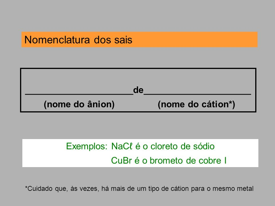 Nomenclatura dos sais _____________________de_____________________ (nome do ânion) (nome do cátion*) *Cuidado que, às vezes, há mais de um tipo de cát