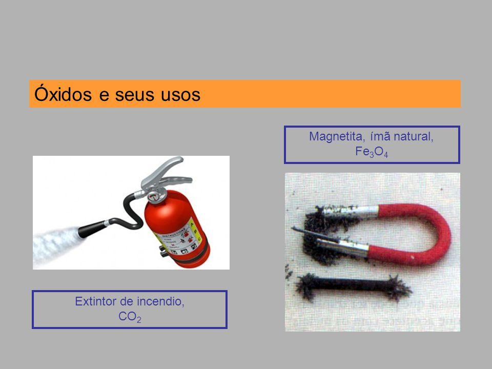 Óxidos e seus usos Extintor de incendio, CO 2 Magnetita, ímã natural, Fe 3 O 4
