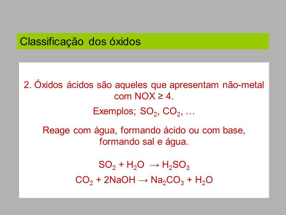Classificação dos óxidos 2. Óxidos ácidos são aqueles que apresentam não-metal com NOX 4. Exemplos; SO 2, CO 2, … Reage com água, formando ácido ou co