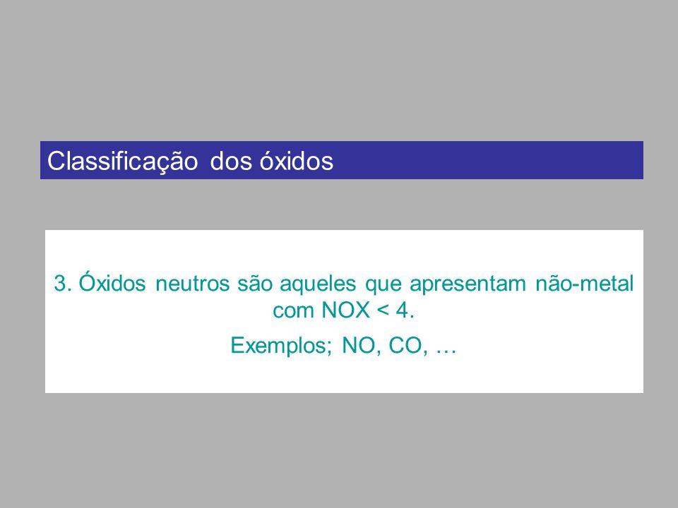 Classificação dos óxidos 3. Óxidos neutros são aqueles que apresentam não-metal com NOX < 4. Exemplos; NO, CO, …
