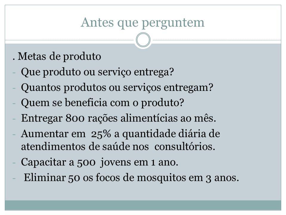 Antes que perguntem. Metas de produto - Que produto ou serviço entrega? - Quantos produtos ou serviços entregam? - Quem se beneficia com o produto? -