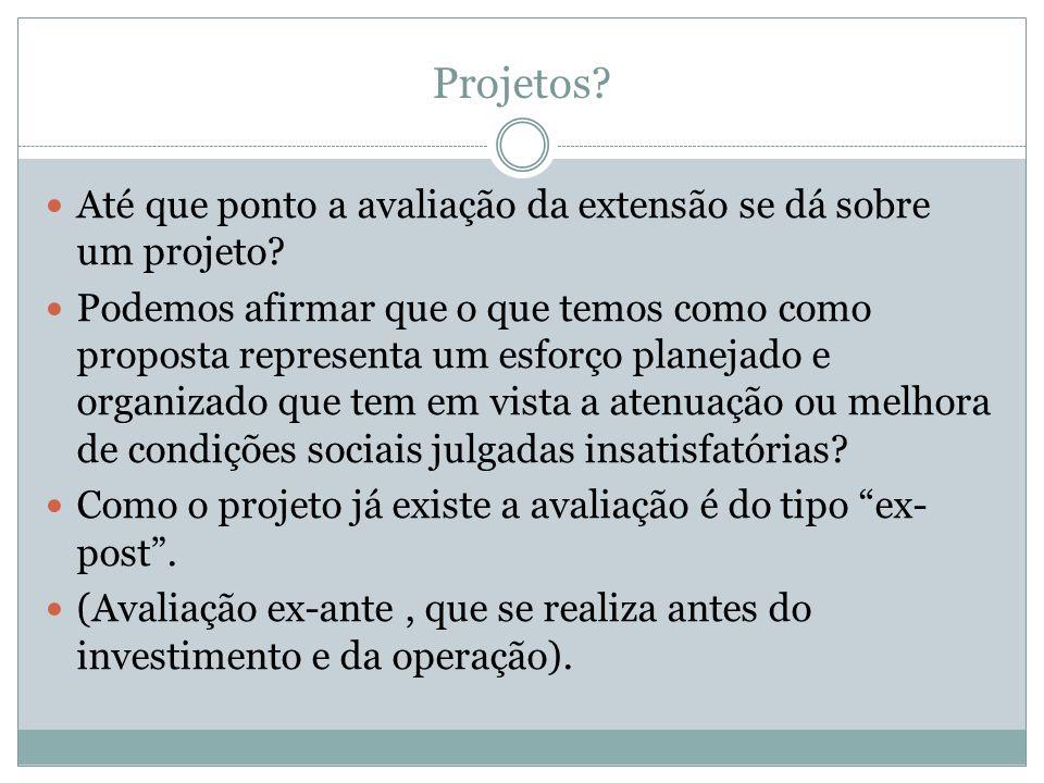 Projetos? Até que ponto a avaliação da extensão se dá sobre um projeto? Podemos afirmar que o que temos como como proposta representa um esforço plane