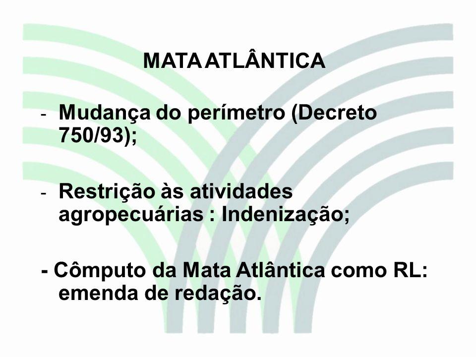 MATA ATLÂNTICA - Mudança do perímetro (Decreto 750/93); - Restrição às atividades agropecuárias : Indenização; - Cômputo da Mata Atlântica como RL: em