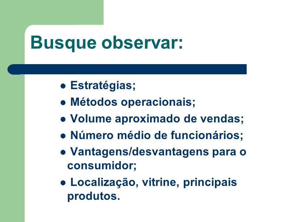 Busque observar: Estratégias; Métodos operacionais; Volume aproximado de vendas; Número médio de funcionários; Vantagens/desvantagens para o consumido