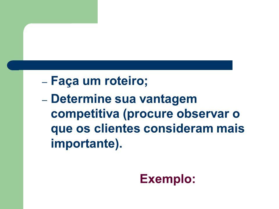 – Faça um roteiro; – Determine sua vantagem competitiva (procure observar o que os clientes consideram mais importante). Exemplo: