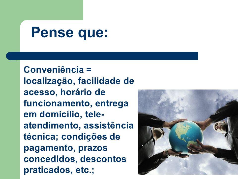 Pense que: Conveniência = localização, facilidade de acesso, horário de funcionamento, entrega em domicílio, tele- atendimento, assistência técnica; c