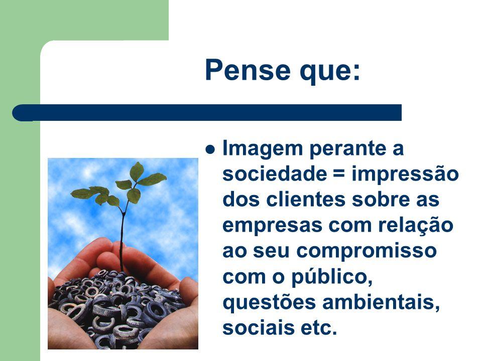 Pense que: Imagem perante a sociedade = impressão dos clientes sobre as empresas com relação ao seu compromisso com o público, questões ambientais, so