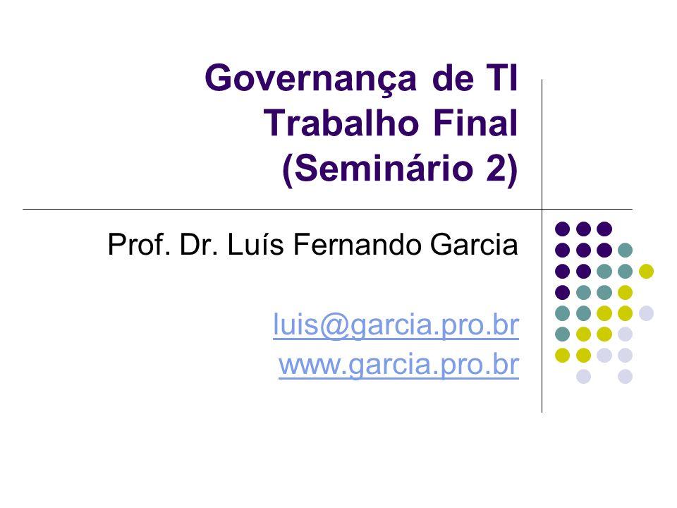 Governança de TI Trabalho Final (Seminário 2) Prof. Dr. Luís Fernando Garcia luis@garcia.pro.br www.garcia.pro.br