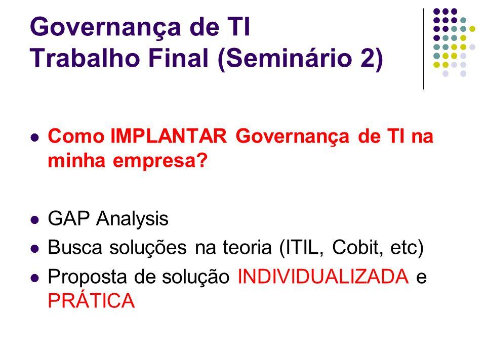 Governança de TI Trabalho Final (Seminário 2) Como IMPLANTAR Governança de TI na minha empresa? GAP Analysis Busca soluções na teoria (ITIL, Cobit, et