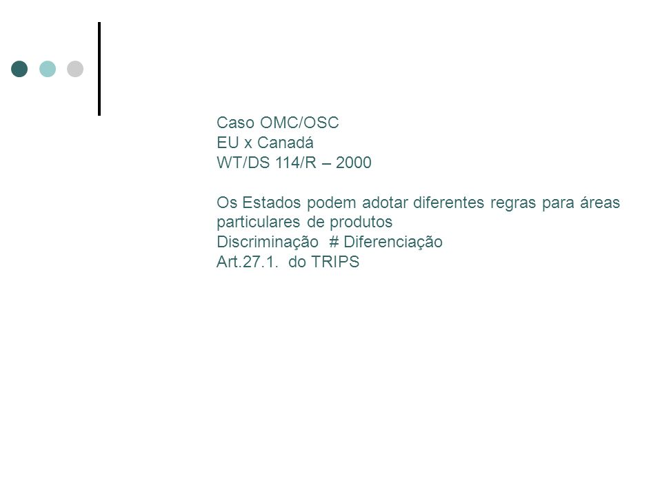 Caso OMC/OSC EU x Canadá WT/DS 114/R – 2000 Os Estados podem adotar diferentes regras para áreas particulares de produtos Discriminação # Diferenciação Art.27.1.