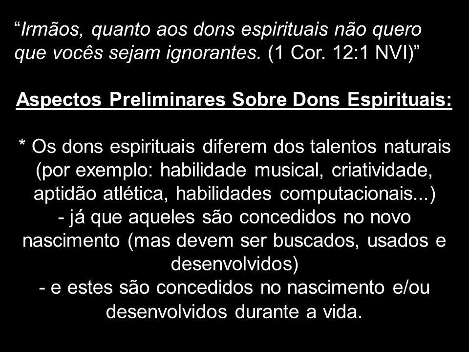 Irmãos, quanto aos dons espirituais não quero que vocês sejam ignorantes. (1 Cor. 12:1 NVI) Aspectos Preliminares Sobre Dons Espirituais: * Os dons es