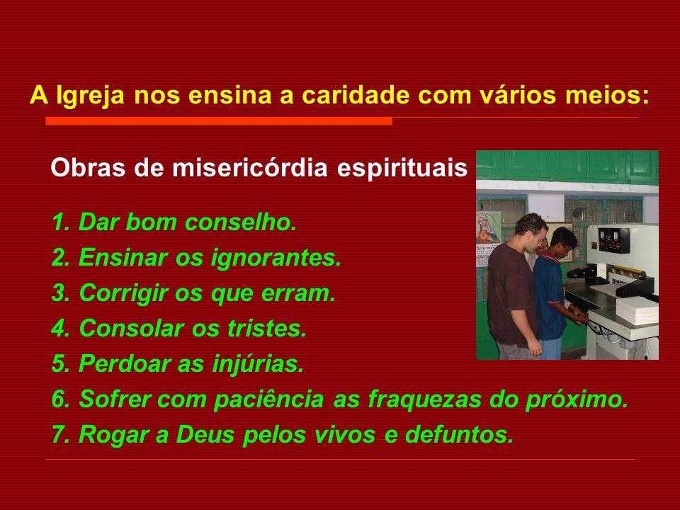 A Igreja nos ensina a caridade com vários meios: Obras de misericórdia corporais 1. Dar de comer a quem tem fome. 2. Dar de beber a quem tem sede. 3.