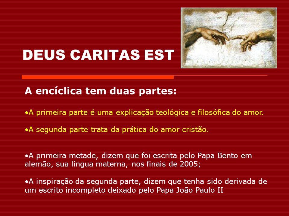DEUS CARITAS EST A encíclica tem duas partes: A primeira parte é uma explicação teológica e filosófica do amor.
