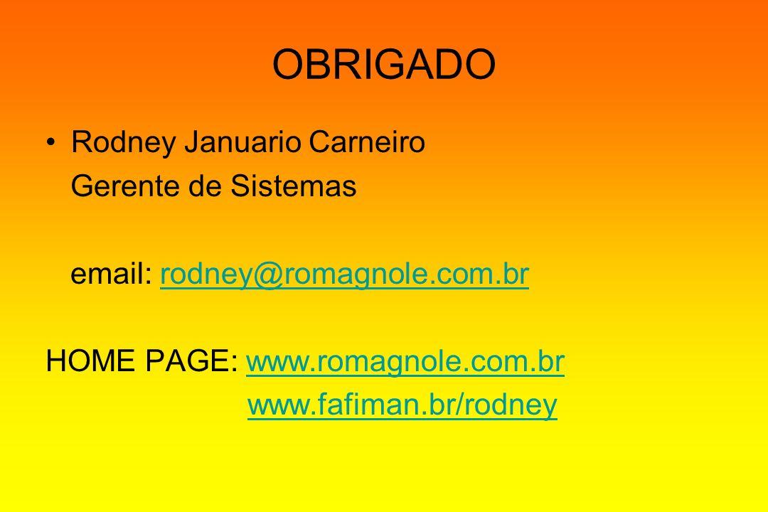 OBRIGADO Rodney Januario Carneiro Gerente de Sistemas email: rodney@romagnole.com.brrodney@romagnole.com.br HOME PAGE: www.romagnole.com.brwww.romagno