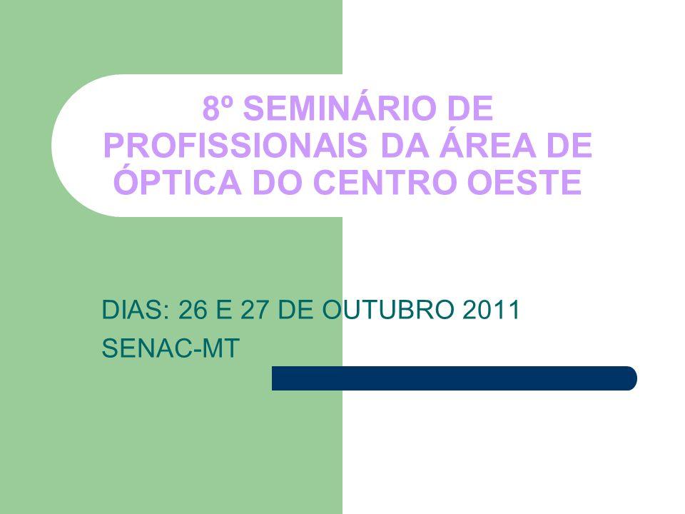 8º SEMINÁRIO DE PROFISSIONAIS DA ÁREA DE ÓPTICA DO CENTRO OESTE DIAS: 26 E 27 DE OUTUBRO 2011 SENAC-MT