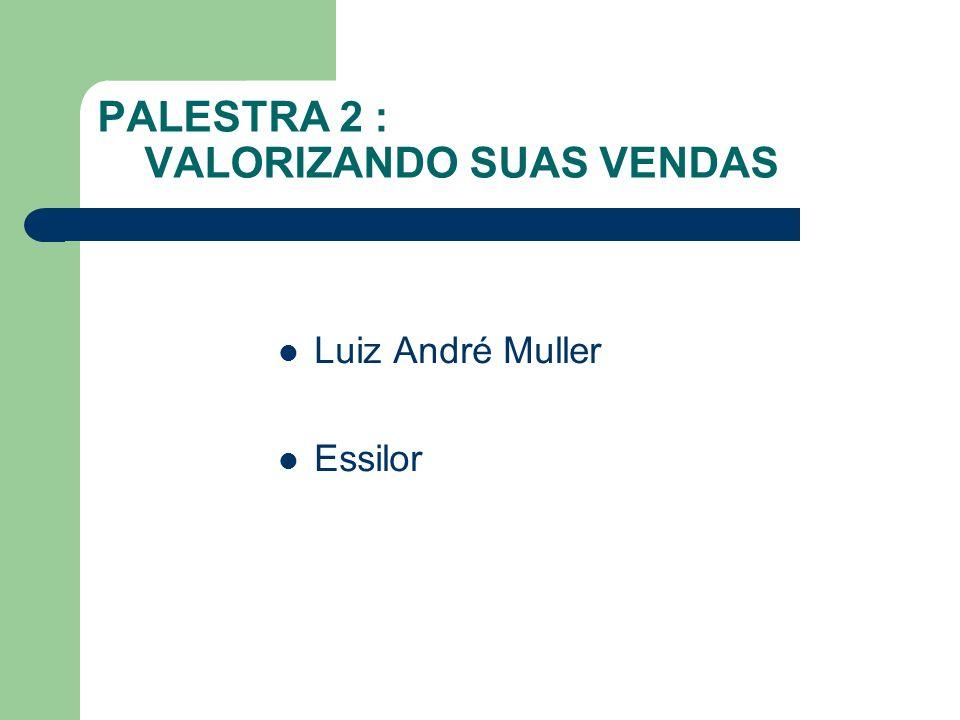 PALESTRA 2 : VALORIZANDO SUAS VENDAS Luiz André Muller Essilor