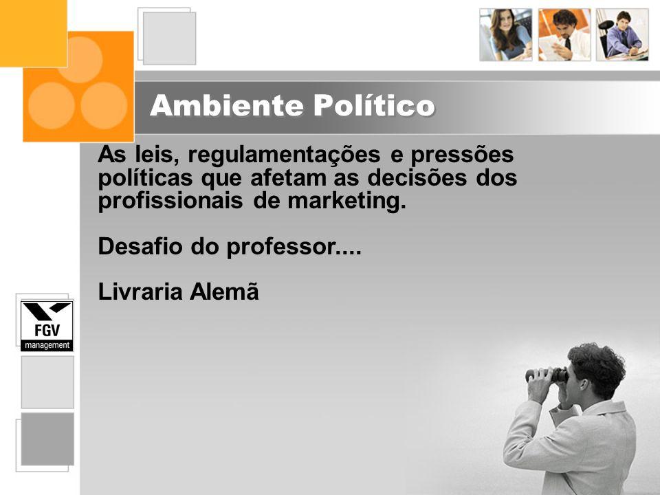 Ambiente Político As leis, regulamentações e pressões políticas que afetam as decisões dos profissionais de marketing. Desafio do professor.... Livrar