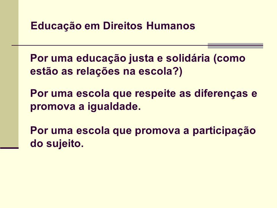 Educação em Direitos Humanos Por uma educação justa e solidária (como estão as relações na escola?) Por uma escola que respeite as diferenças e promov
