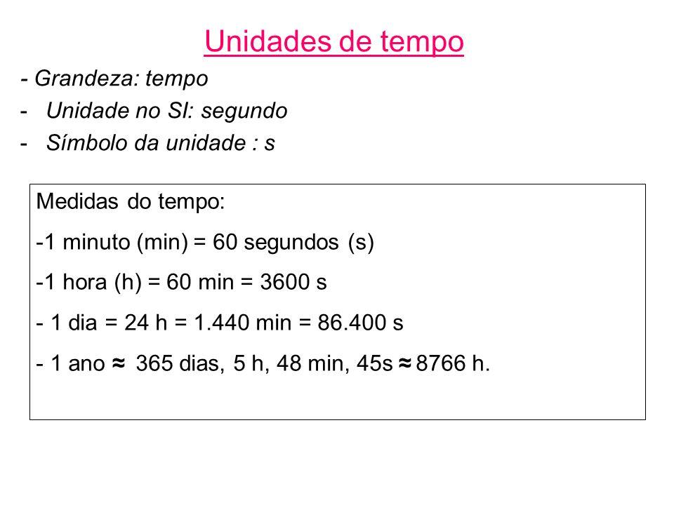 Unidades de tempo - Grandeza: tempo -Unidade no SI: segundo -Símbolo da unidade : s Medidas do tempo: -1 minuto (min) = 60 segundos (s) -1 hora (h) = 60 min = 3600 s - 1 dia = 24 h = 1.440 min = 86.400 s - 1 ano 365 dias, 5 h, 48 min, 45s 8766 h.