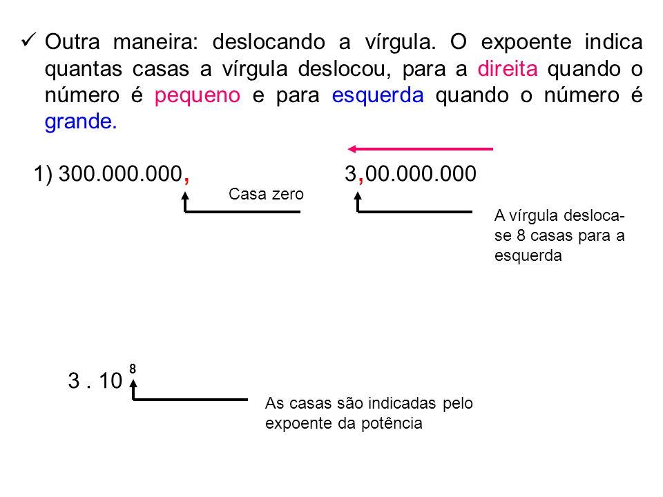 Outra maneira: deslocando a vírgula. O expoente indica quantas casas a vírgula deslocou, para a direita quando o número é pequeno e para esquerda quan