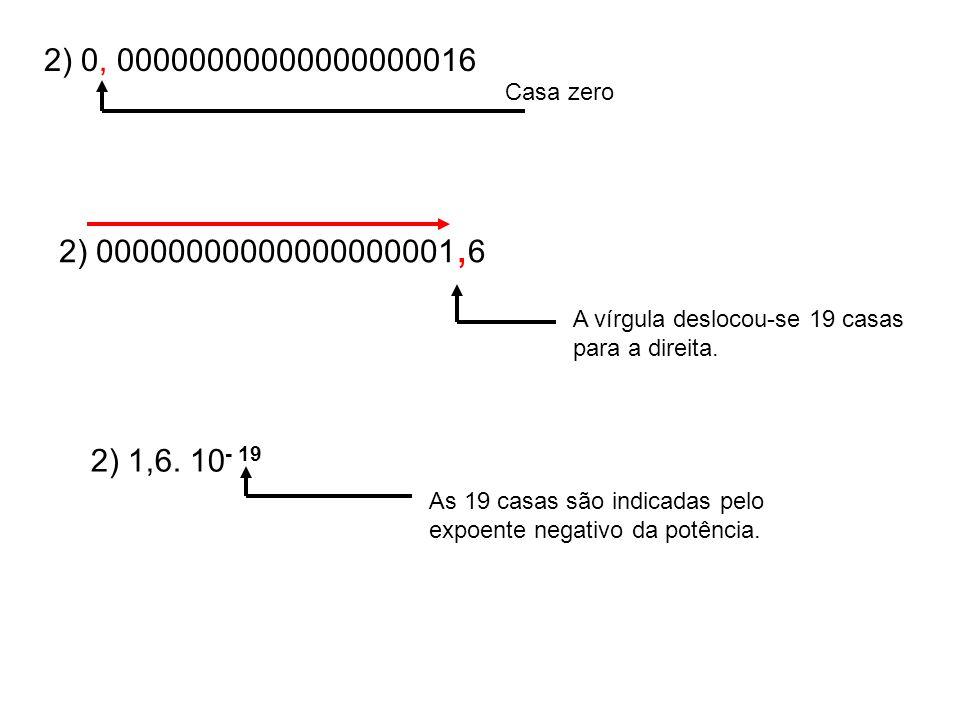 2) 0, 00000000000000000016 Casa zero A vírgula deslocou-se 19 casas para a direita. 2) 1,6. 10 As 19 casas são indicadas pelo expoente negativo da pot