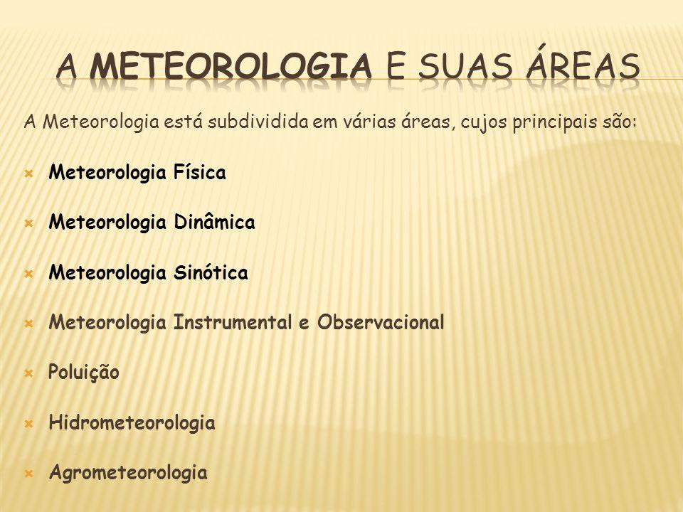 A Meteorologia está subdividida em várias áreas, cujos principais são: Meteorologia Física Meteorologia Dinâmica Meteorologia Sinótica Meteorologia In
