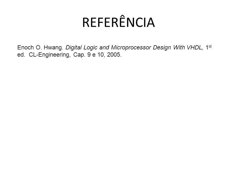 REFERÊNCIA Enoch O. Hwang. Digital Logic and Microprocessor Design With VHDL, 1 st ed. CL-Engineering, Cap. 9 e 10, 2005.