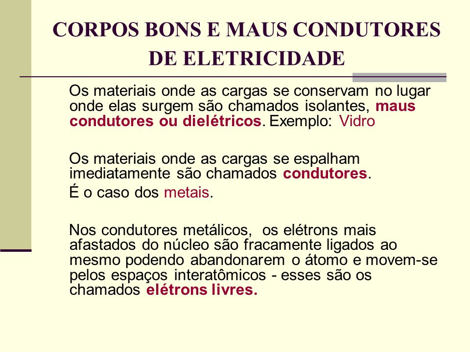 CORPOS BONS E MAUS CONDUTORES DE ELETRICIDADE Os materiais onde as cargas se conservam no lugar onde elas surgem são chamados isolantes, maus condutor