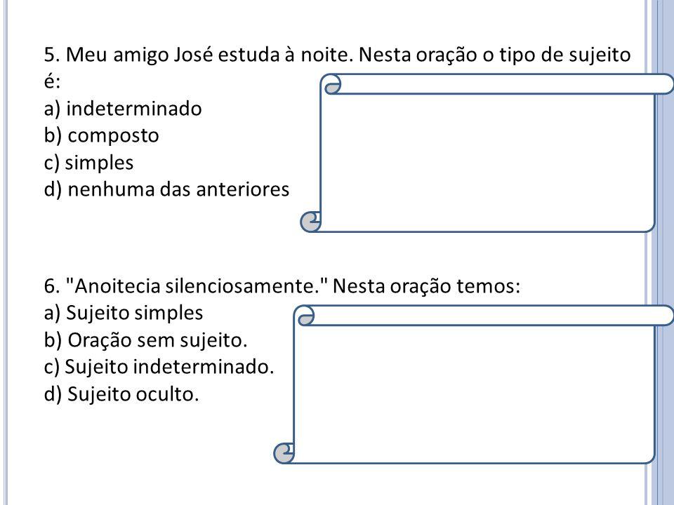 5. Meu amigo José estuda à noite. Nesta oração o tipo de sujeito é: a) indeterminado b) composto c) simples d) nenhuma das anteriores Resposta: C Expl