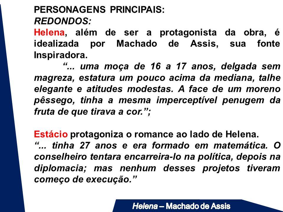 PERSONAGENS PRINCIPAIS: REDONDOS: Helena, além de ser a protagonista da obra, é idealizada por Machado de Assis, sua fonte Inspiradora.... uma moça de